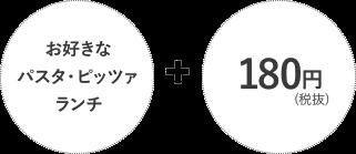お好きなパスタ・ピッツァランチ + 180円(税抜)